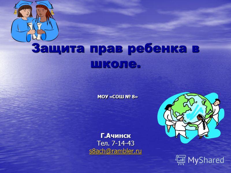 Защита прав ребенка в школе. МОУ «СОШ 8» Г.Ачинск Тел. 7-14-43 s8ach@rambler.ru s8ach@rambler.ru