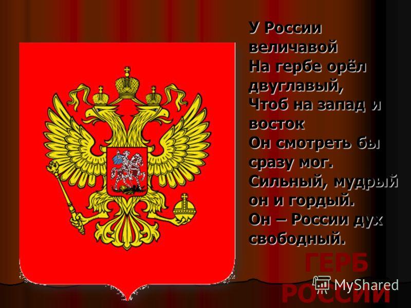 ГЕРБ РОССИИ У России величавой На гербе орёл двуглавый, Чтоб на запад и восток Он смотреть бы сразу мог. Сильный, мудрый он и гордый. Он – России дух свободный.