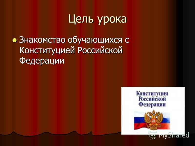 Цель урока Знакомство обучающихся с Конституцией Российской Федерации Знакомство обучающихся с Конституцией Российской Федерации