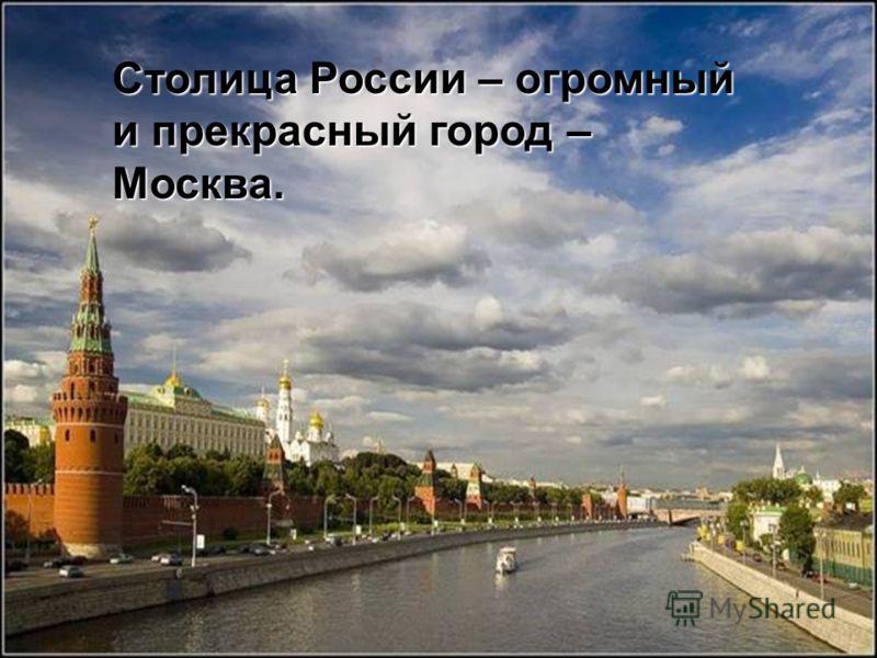 Столица России – огромный и прекрасный город – Москва.