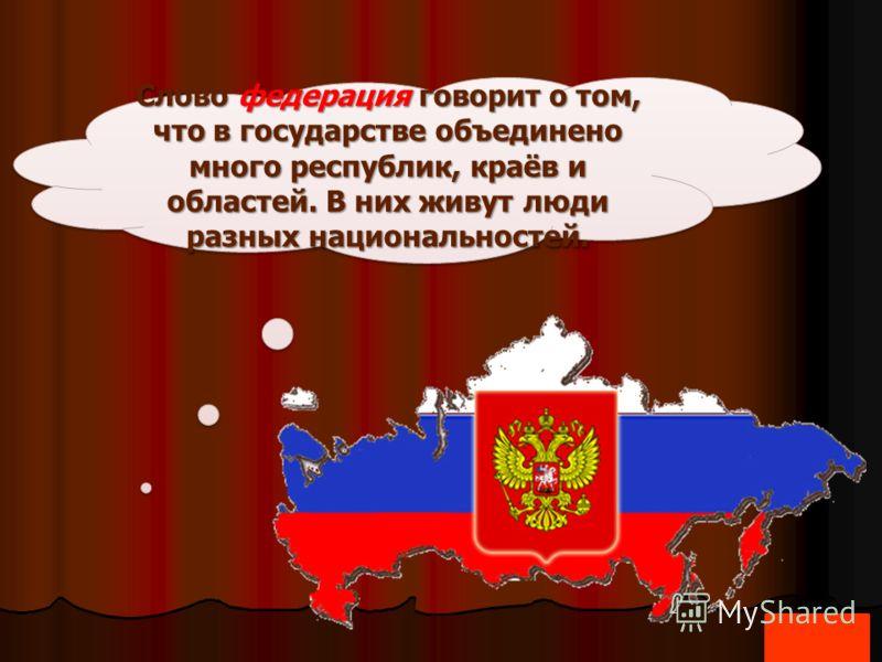 Слово федерация говорит о том, что в государстве объединено много республик, краёв и областей. В них живут люди разных национальностей.