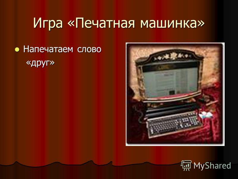 Игра «Печатная машинка» Напечатаем слово Напечатаем слово «друг» «друг»