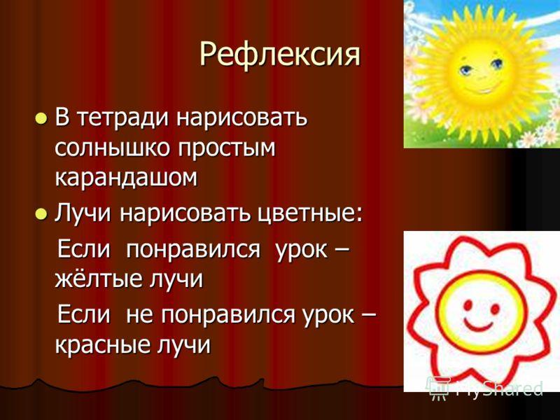 Рефлексия В тетради нарисовать солнышко простым карандашом В тетради нарисовать солнышко простым карандашом Лучи нарисовать цветные: Лучи нарисовать цветные: Если понравился урок – жёлтые лучи Если понравился урок – жёлтые лучи Если не понравился уро