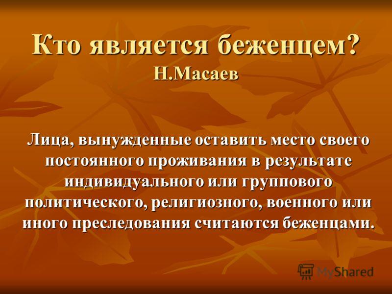 Кто является беженцем? Н.Масаев Лица, вынужденные оставить место своего постоянного проживания в результате индивидуального или группового политического, религиозного, военного или иного преследования считаются беженцами.