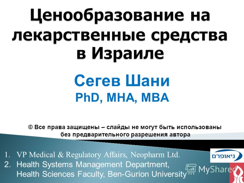 Ценообразование на лекарственные средства в Израиле 1.VP Medical & Regulatory Affairs, Neopharm Ltd. 2.Health Systems Management Department, Health Sciences Faculty, Ben-Gurion University Сегев Шани PhD, MHA, MBA © Все права защищены – слайды не могу