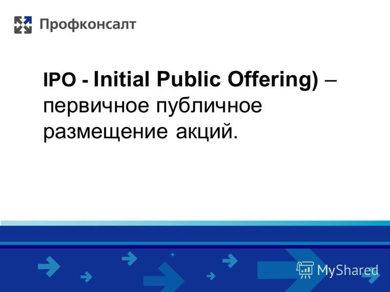 IPO - Initial Public Offering) – первичное публичное размещение акций.