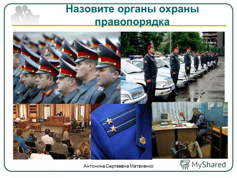 Назовите органы охраны правопорядка Антонина Сергеевна Матвиенко