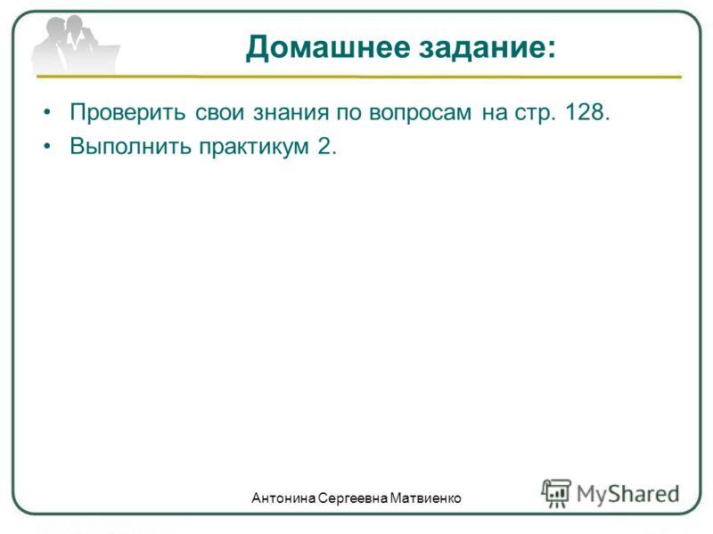 Домашнее задание: Проверить свои знания по вопросам на стр. 128. Выполнить практикум 2. Антонина Сергеевна Матвиенко