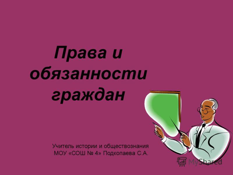 Права и обязанности граждан Учитель истории и обществознания МОУ «СОШ 4» Подкопаева С.А.