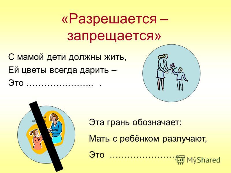 «Разрешается – запрещается» С мамой дети должны жить, Ей цветы всегда дарить – Это …………………... Эта грань обозначает: Мать с ребёнком разлучают, Это ……………………...