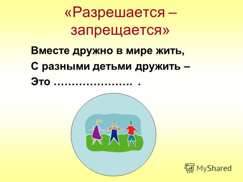 «Разрешается – запрещается» Вместе дружно в мире жить, С разными детьми дружить – Это …………………..