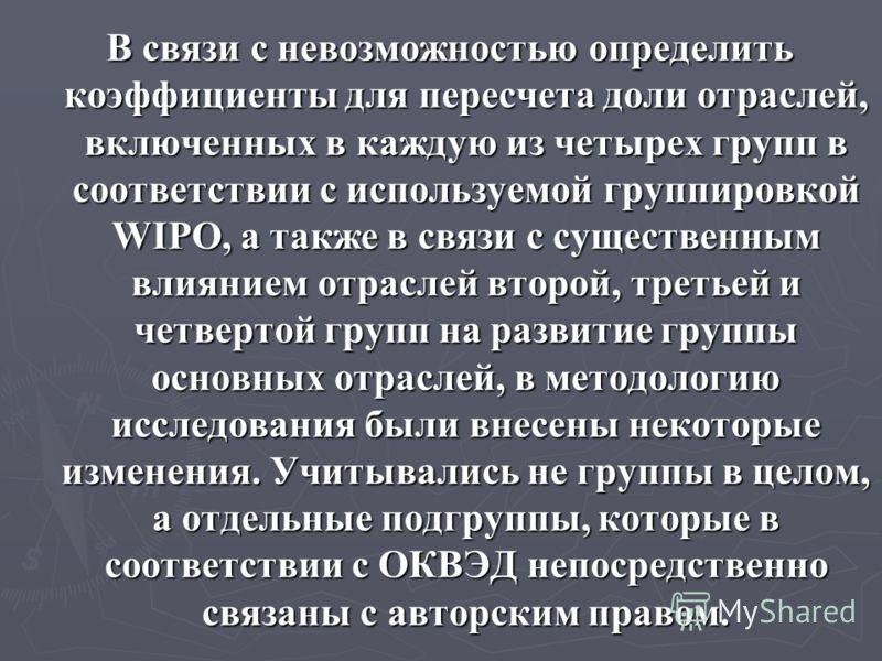 В связи с невозможностью определить коэффициенты для пересчета доли отраслей, включенных в каждую из четырех групп в соответствии с используемой группировкой WIPO, а также в связи с существенным влиянием отраслей второй, третьей и четвертой групп на
