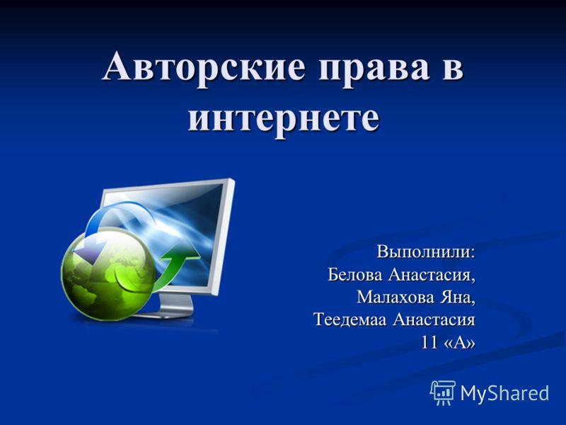 Авторские права в интернете Выполнили: Белова Анастасия, Малахова Яна, Теедемаа Анастасия 11 «А»