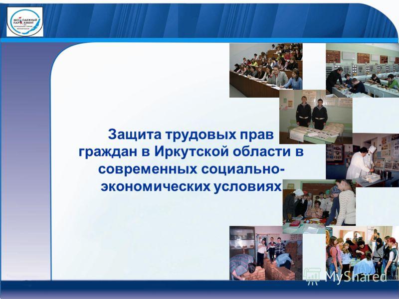 Защита трудовых прав граждан в Иркутской области в современных социально- экономических условиях