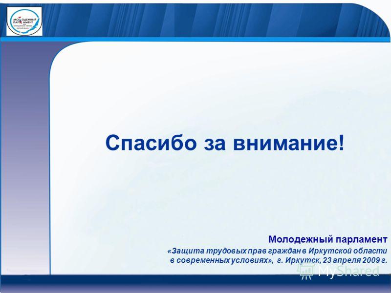 Спасибо за внимание! «Защита трудовых прав граждан в Иркутской области в современных условиях», г. Иркутск, 23 апреля 2009 г. Молодежный парламент
