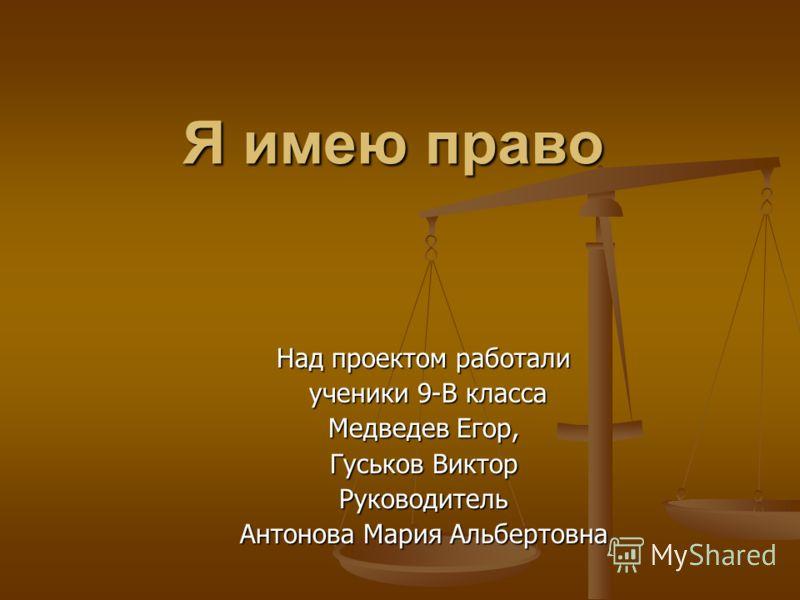 Я имею право Над проектом работали ученики 9-В класса ученики 9-В класса Медведев Егор, Гуськов Виктор Руководитель Антонова Мария Альбертовна