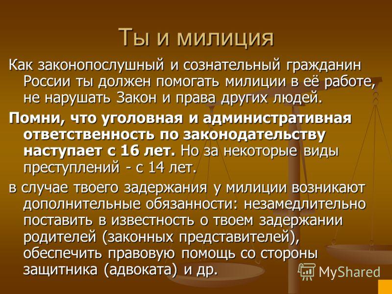 Ты и милиция Как законопослушный и сознательный гражданин России ты должен помогать милиции в её работе, не нарушать Закон и права других людей. Помни, что уголовная и административная ответственность по законодательству наступает с 16 лет. Но за нек