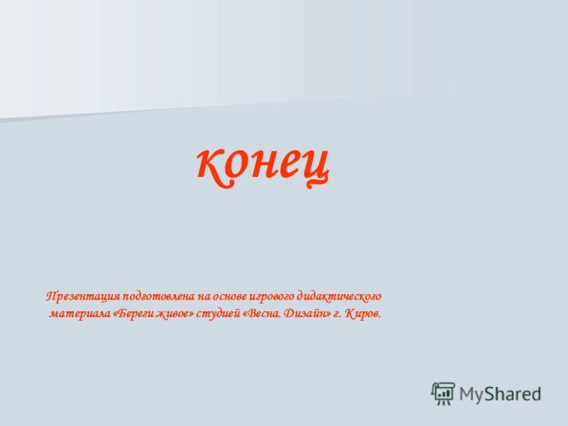 конец Презентация подготовлена на основе игрового дидактического материала «Береги живое» студией «Весна. Дизайн» г. Киров.