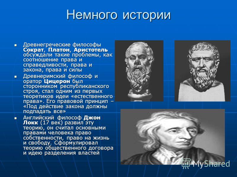Немного истории Древнегреческие философы Сократ, Платон, Аристотель обсуждали такие проблемы, как соотношение права и справедливости, права и закона, права и силы Древнегреческие философы Сократ, Платон, Аристотель обсуждали такие проблемы, как соотн