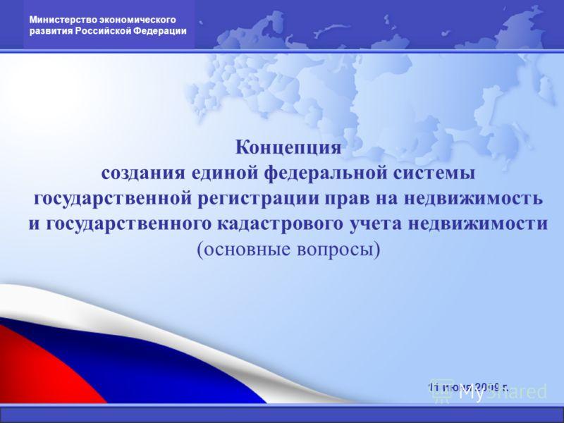 Концепция создания единой федеральной системы государственной регистрации прав на недвижимость и государственного кадастрового учета недвижимости (основные вопросы) Министерство экономического развития Российской Федерации 11 июня 2009 г.
