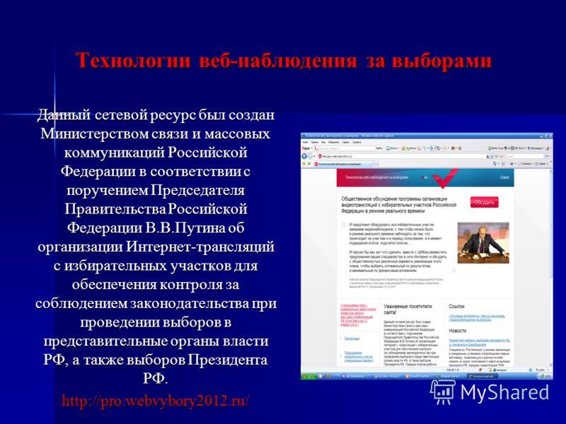 Технологии веб-наблюдения за выборами Данный сетевой ресурс был создан Министерством связи и массовых коммуникаций Российской Федерации в соответствии с поручением Председателя Правительства Российской Федерации В.В.Путина об организации Интернет-тра