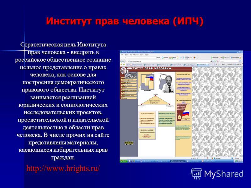 Институт прав человека (ИПЧ) Стратегическая цель Института прав человека - внедрять в российское общественное сознание цельное представление о правах человека, как основе для построения демократического правового общества. Институт занимается реализа