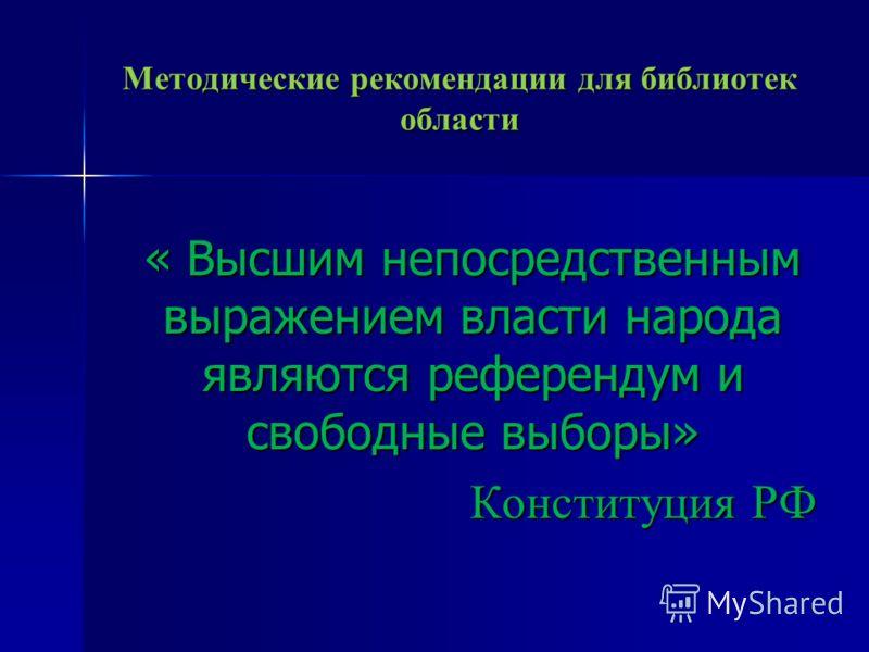 Методические рекомендации для библиотек области « Высшим непосредственным выражением власти народа являются референдум и свободные выборы» Конституция РФ