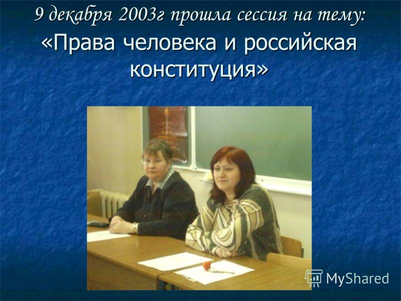 9 декабря 2003г прошла сессия на тему: «Права человека и российская конституция»