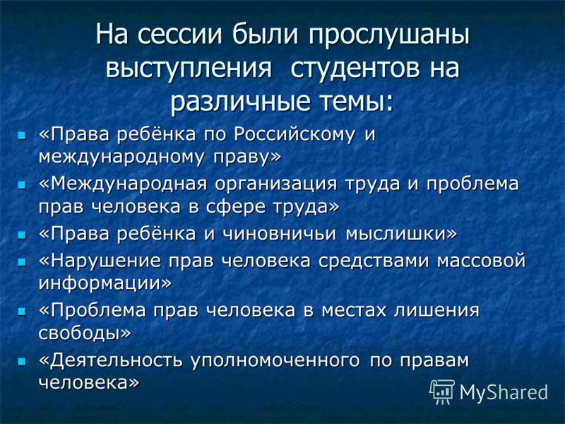 На сессии были прослушаны выступления студентов на различные темы: «Права ребёнка по Российскому и международному праву» «Права ребёнка по Российскому и международному праву» «Международная организация труда и проблема прав человека в сфере труда» «М