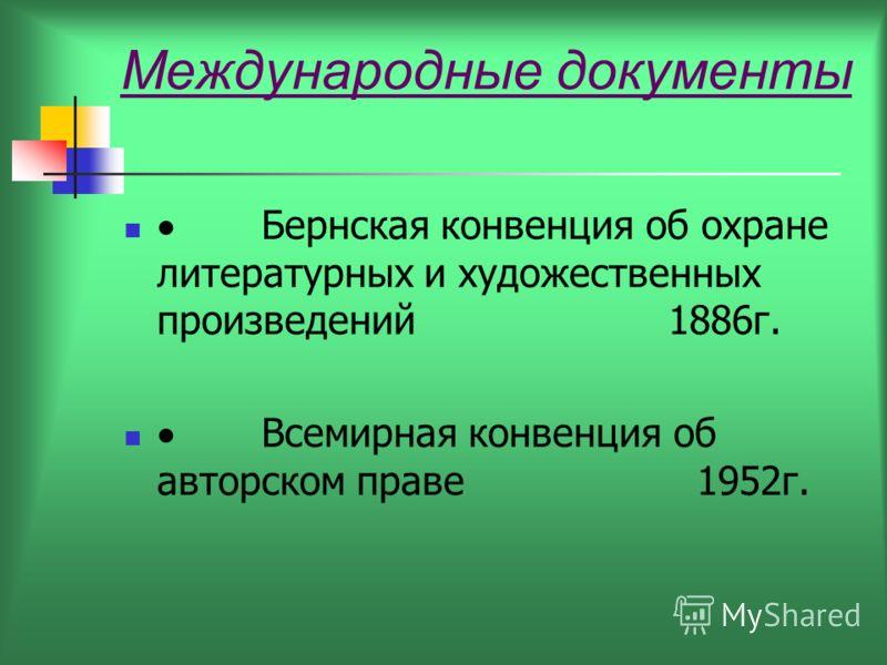 Международные документы Бернская конвенция об охране литературных и художественных произведений 1886г. Всемирная конвенция об авторском праве 1952г.