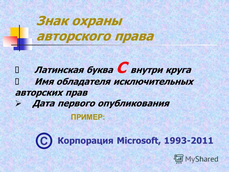 Латинская буква С внутри круга Имя обладателя исключительных авторских прав Дата первого опубликования Знак охраны авторского права ПРИМЕР: Корпорация Microsoft, 1993-2011 С