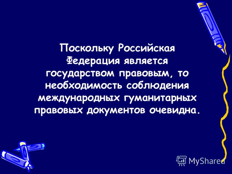 Поскольку Российская Федерация является государством правовым, то необходимость соблюдения международных гуманитарных правовых документов очевидна.