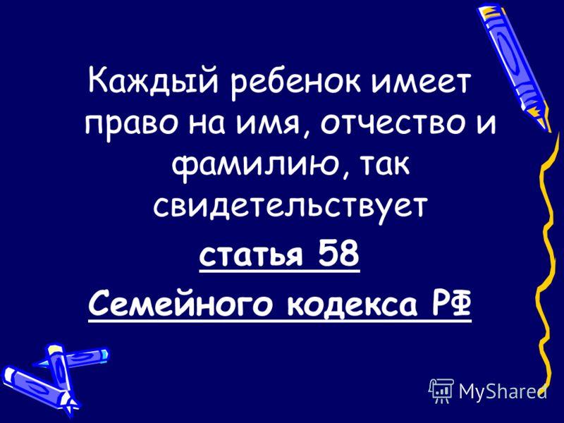 Каждый ребенок имеет право на имя, отчество и фамилию, так свидетельствует статья 58 Семейного кодекса РФ
