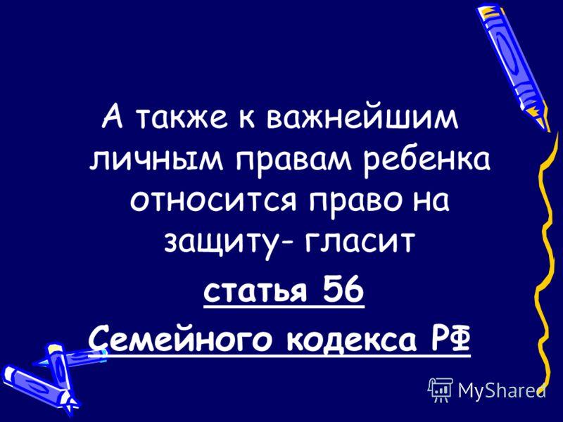 А также к важнейшим личным правам ребенка относится право на защиту- гласит статья 56 Семейного кодекса РФ