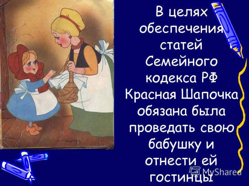 В целях обеспечения статей Семейного кодекса РФ Красная Шапочка обязана была проведать свою бабушку и отнести ей гостинцы