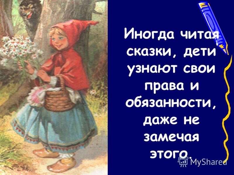 Иногда читая сказки, дети узнают свои права и обязанности, даже не замечая этого.