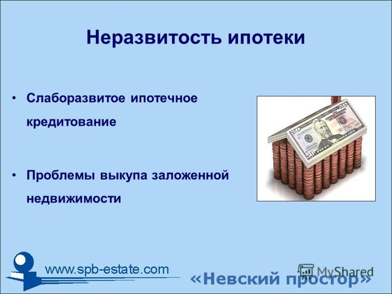Неразвитость ипотеки Слаборазвитое ипотечное кредитование Проблемы выкупа заложенной недвижимости