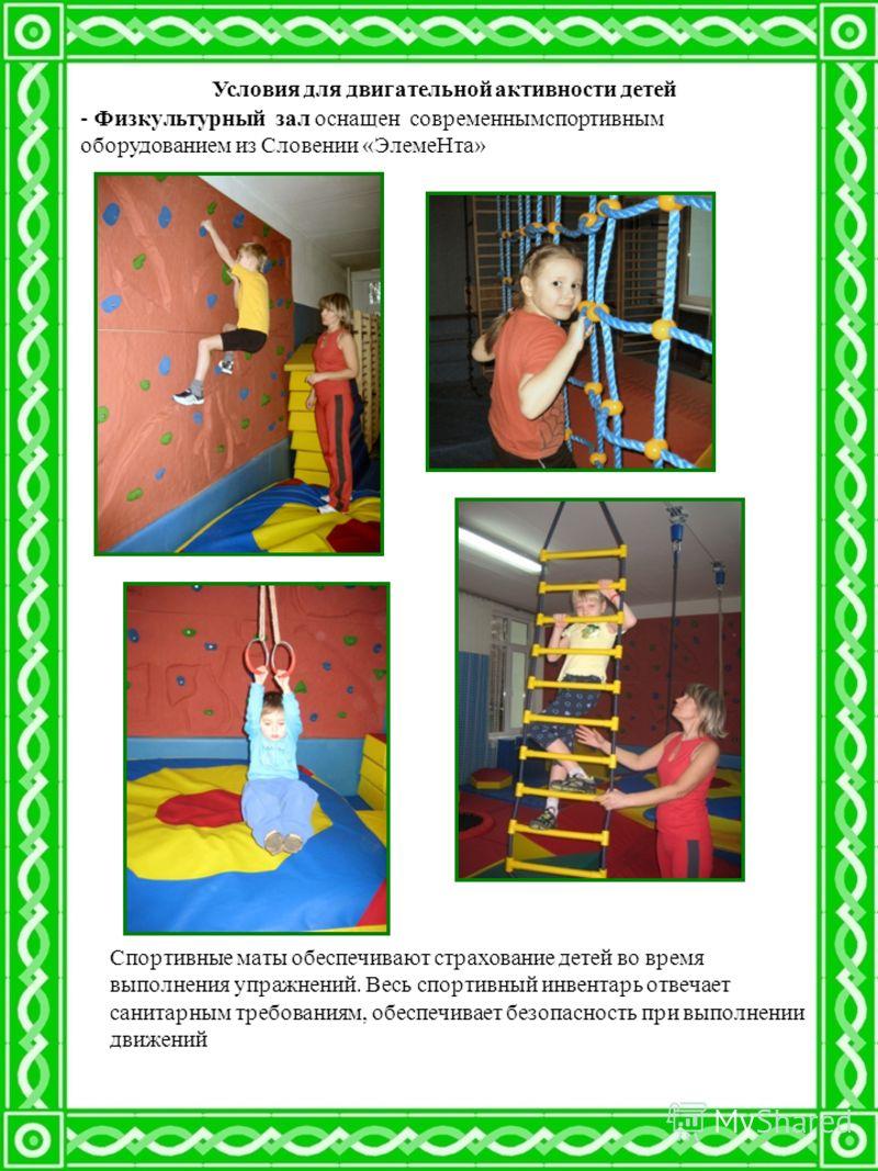 Условия для двигательной активности детей - Физкультурный зал оснащен современнымспортивным оборудованием из Словении «ЭлемеНта» Спортивные маты обеспечивают страхование детей во время выполнения упражнений. Весь спортивный инвентарь отвечает санитар