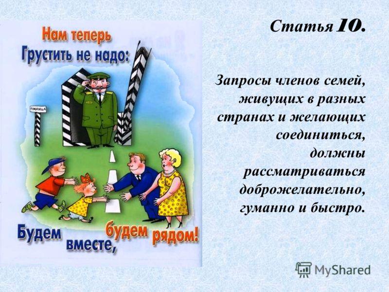 Статья 10. Запросы членов семей, живущих в разных странах и желающих соединиться, должны рассматриваться доброжелательно, гуманно и быстро.