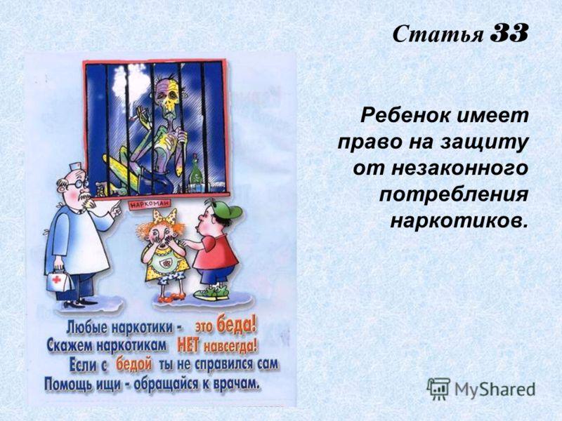 Статья 33 Ребенок имеет право на защиту от незаконного потребления наркотиков.