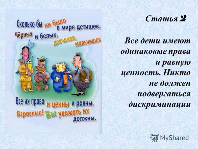Статья 2 Все дети имеют одинаковые права и равную ценность. Никто не должен подвергаться дискриминации