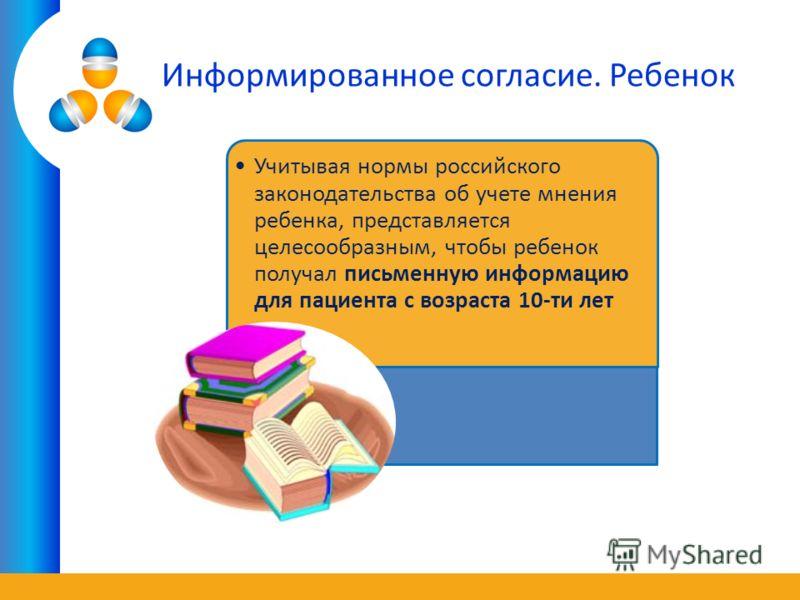 Информированное согласие. Ребенок Учитывая нормы российского законодательства об учете мнения ребенка, представляется целесообразным, чтобы ребенок получал письменную информацию для пациента с возраста 10-ти лет