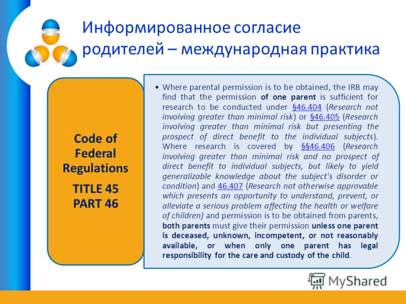 Информированное согласие родителей – международная практика Where parental permission is to be obtained, the IRB may find that the permission of one parent is sufficient for research to be conducted under §46.404 (Research not involving greater than