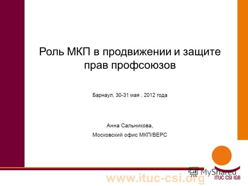 www.ituc-csi.org Роль МКП в продвижении и защите прав профсоюзов Барнаул, 30-31 мая, 2012 года Анна Сальникова, Московский офис МКП/ВЕРС