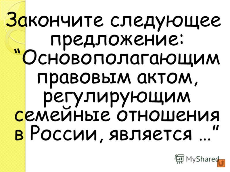 Закончите следующее предложение: Основополагающим правовым актом, регулирующим семейные отношения в России, является …