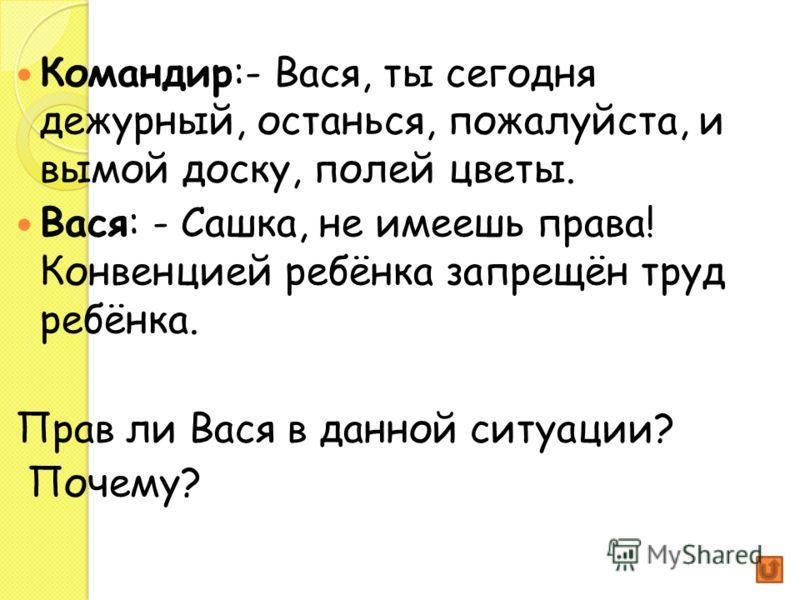 Командир:- Вася, ты сегодня дежурный, останься, пожалуйста, и вымой доску, полей цветы. Вася: - Сашка, не имеешь права! Конвенцией ребёнка запрещён труд ребёнка. Прав ли Вася в данной ситуации? Почему?