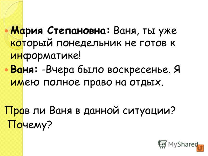 Мария Степановна: Ваня, ты уже который понедельник не готов к информатике! Ваня: -Вчера было воскресенье. Я имею полное право на отдых. Прав ли Ваня в данной ситуации? Почему?