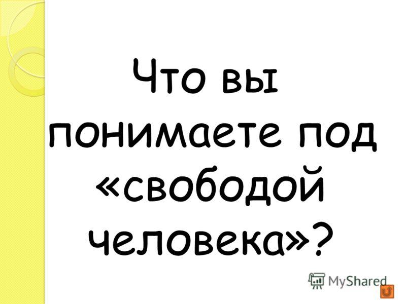 Что вы понимаете под «свободой человека»?
