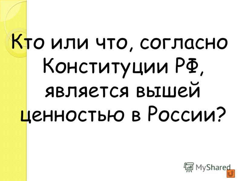Кто или что, согласно Конституции РФ, является вышей ценностью в России?