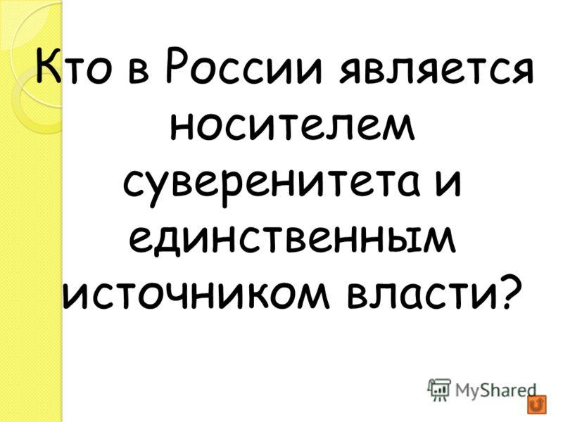Кто в России является носителем суверенитета и единственным источником власти?